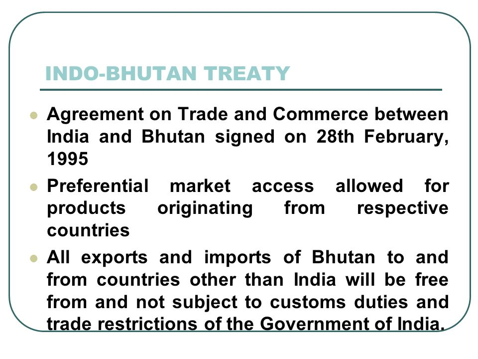 INDO-BHUTAN TREATY Agreement on Trade and Commerce between India and Bhutan signed on 28th February, 1995.