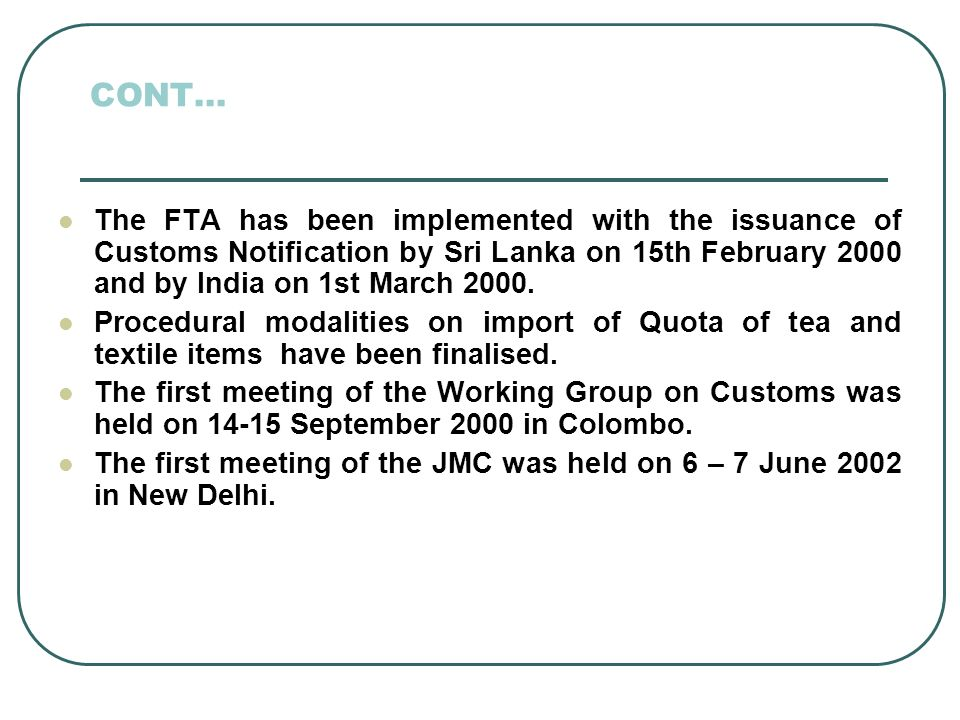 CONT… The FTA has been implemented with the issuance of Customs Notification by Sri Lanka on 15th February 2000 and by India on 1st March 2000.