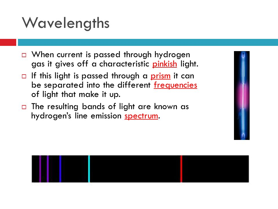 Wavelengths When current is passed through hydrogen gas it gives off a characteristic pinkish light.