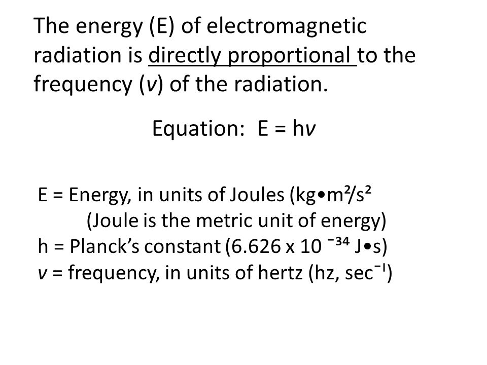 The energy (E) of electromagnetic radiation is directly proportional to the frequency (v) of the radiation.