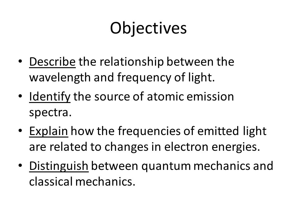 Objectives Describe the relationship between the wavelength and frequency of light. Identify the source of atomic emission spectra.