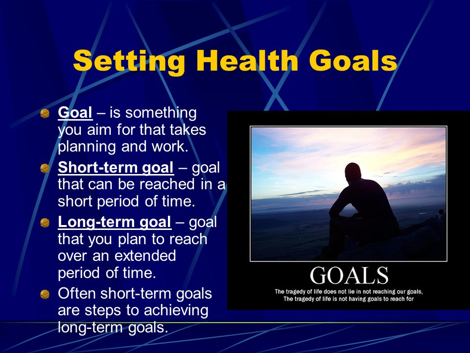 Setting Health Goals Goal – is something you aim for that takes planning and work.