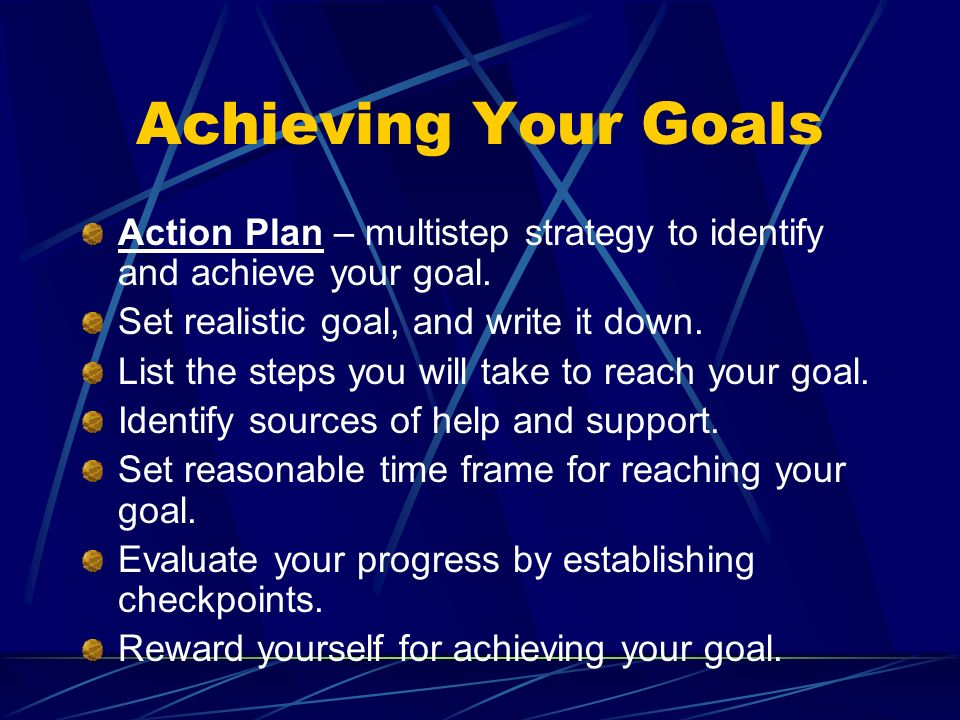 Achieving Your Goals Action Plan – multistep strategy to identify and achieve your goal. Set realistic goal, and write it down.