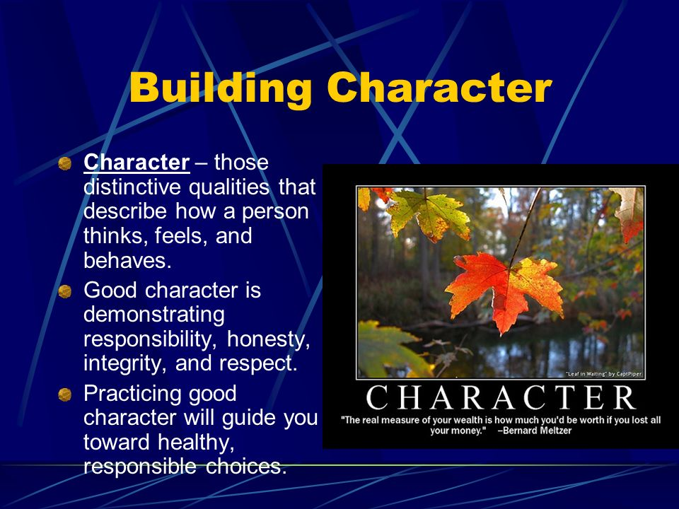 Building Character Character – those distinctive qualities that describe how a person thinks, feels, and behaves.
