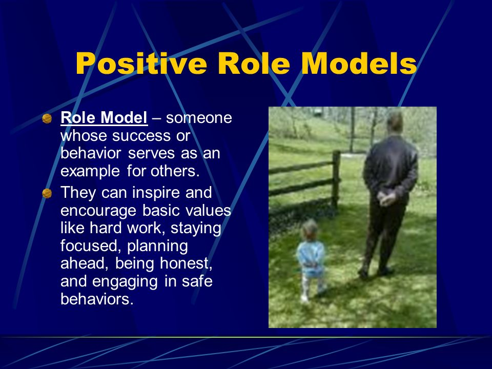 Positive Role Models Role Model – someone whose success or behavior serves as an example for others.