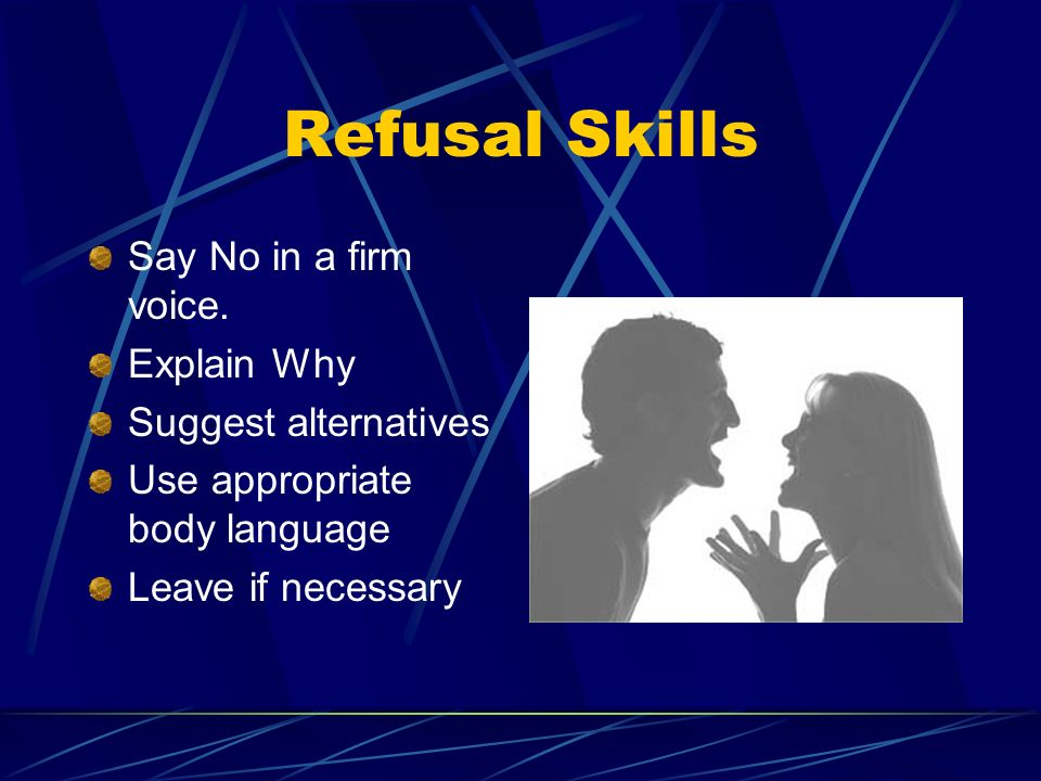 Refusal Skills Say No in a firm voice. Explain Why