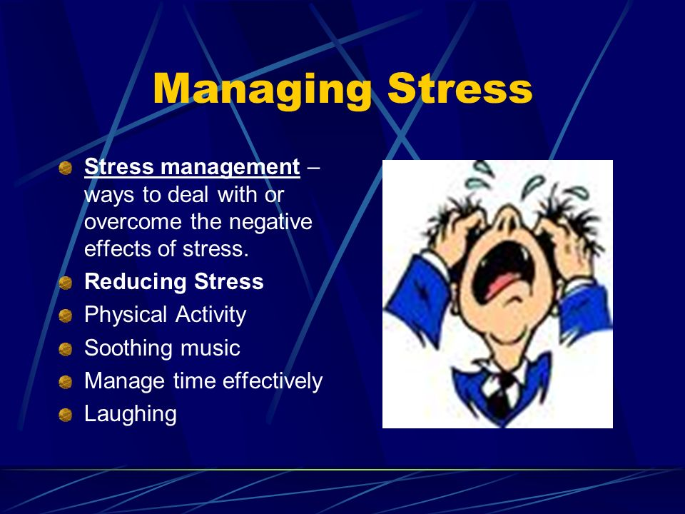 Managing Stress Stress management – ways to deal with or overcome the negative effects of stress. Reducing Stress.