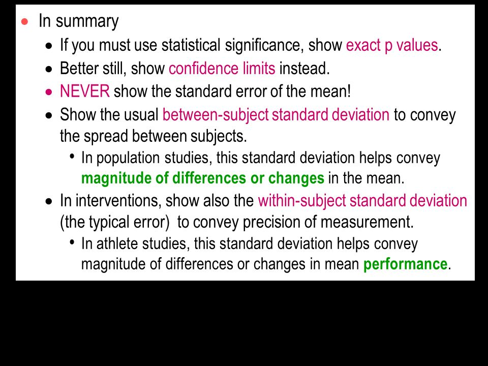 In summary If you must use statistical significance, show exact p values. Better still, show confidence limits instead.