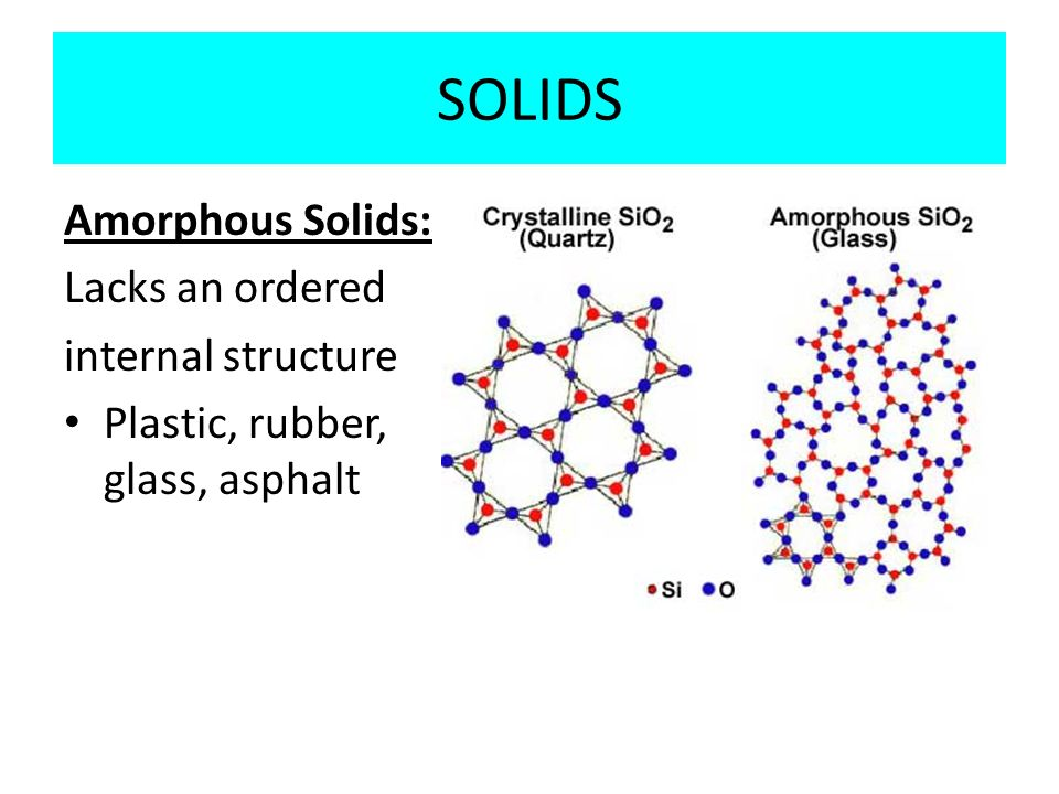 SOLIDS Amorphous Solids: Lacks an ordered internal structure