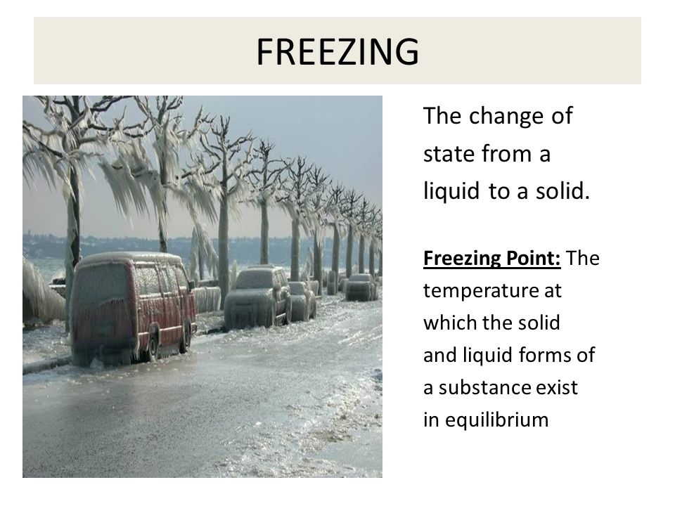 FREEZING The change of state from a liquid to a solid.
