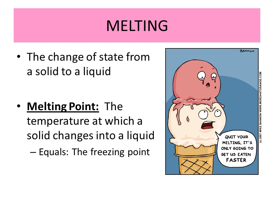 MELTING The change of state from a solid to a liquid