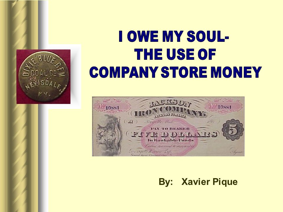 I OWE MY SOUL- THE USE OF COMPANY STORE MONEY By: Xavier Pique