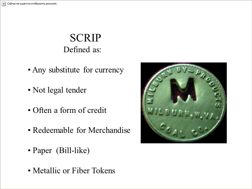 SCRIP Defined as: Any substitute for currency. Not legal tender. Often a form of credit. Redeemable for Merchandise.