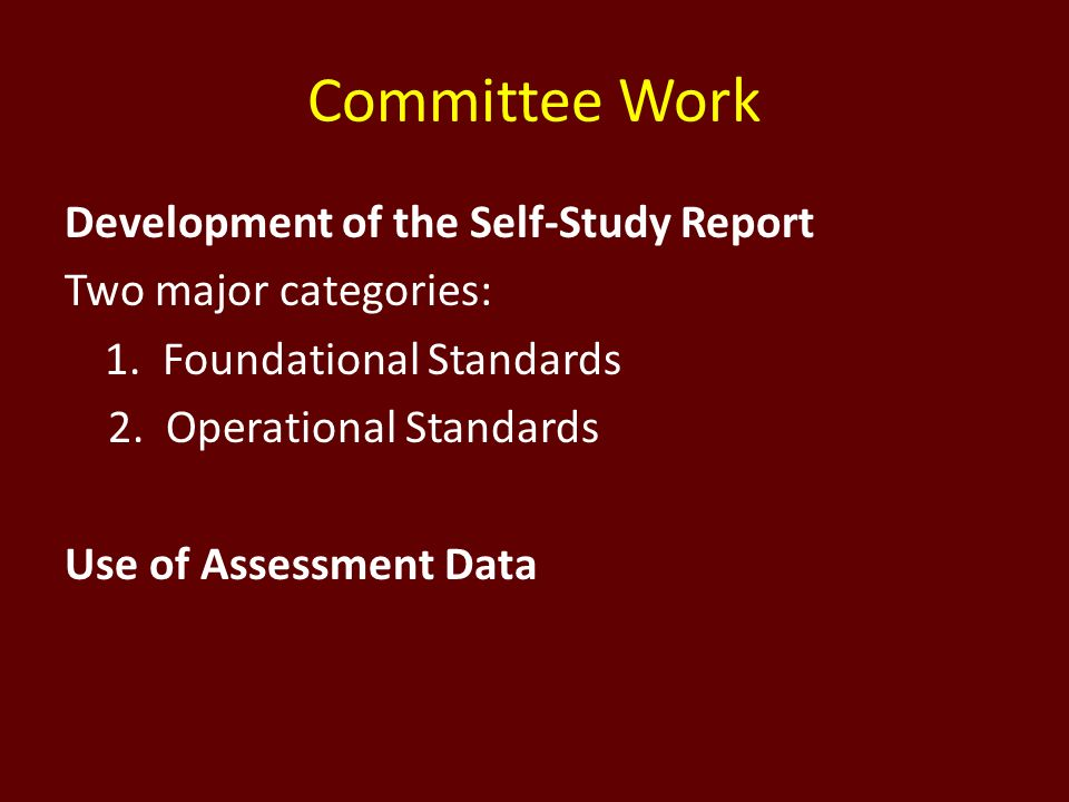 Committee Work Development of the Self-Study Report Two major categories: 1.