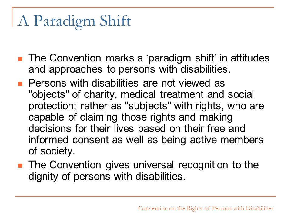 A Paradigm Shift The Convention marks a 'paradigm shift' in attitudes and approaches to persons with disabilities.