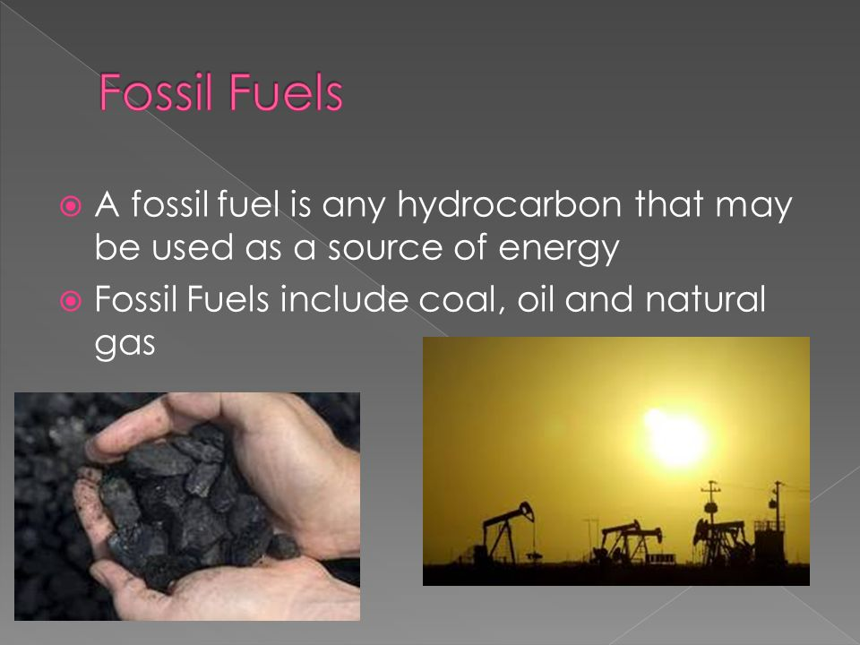 Fossil Fuels A fossil fuel is any hydrocarbon that may be used as a source of energy.