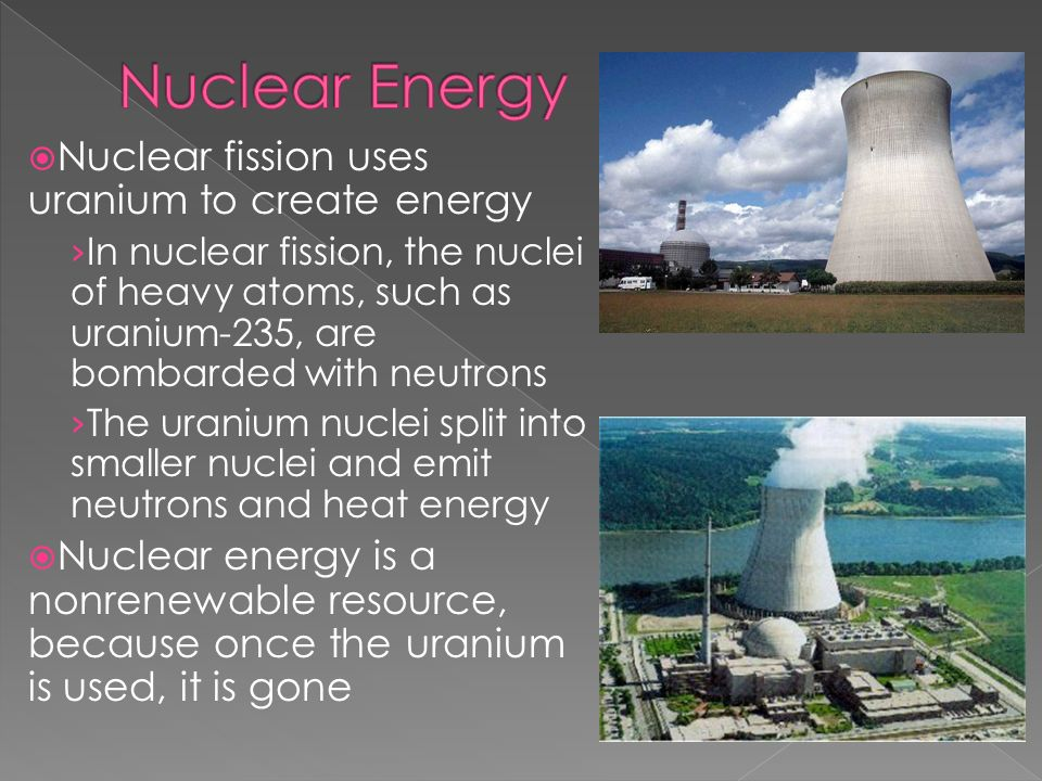 Nuclear Energy Nuclear fission uses uranium to create energy