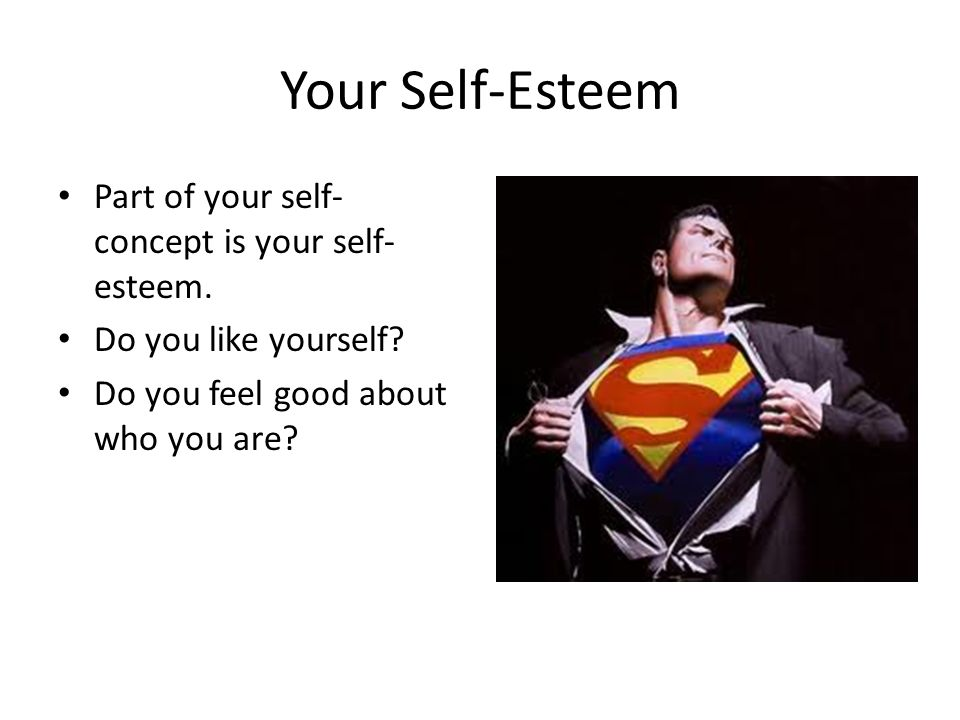 Your Self-Esteem Part of your self-concept is your self-esteem.