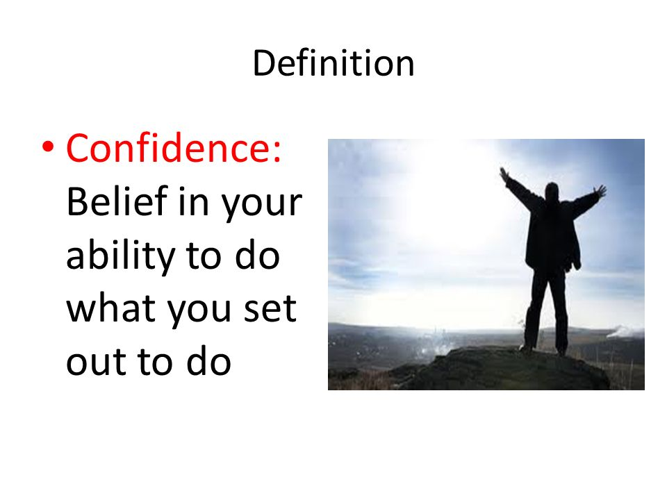 Confidence: Belief in your ability to do what you set out to do