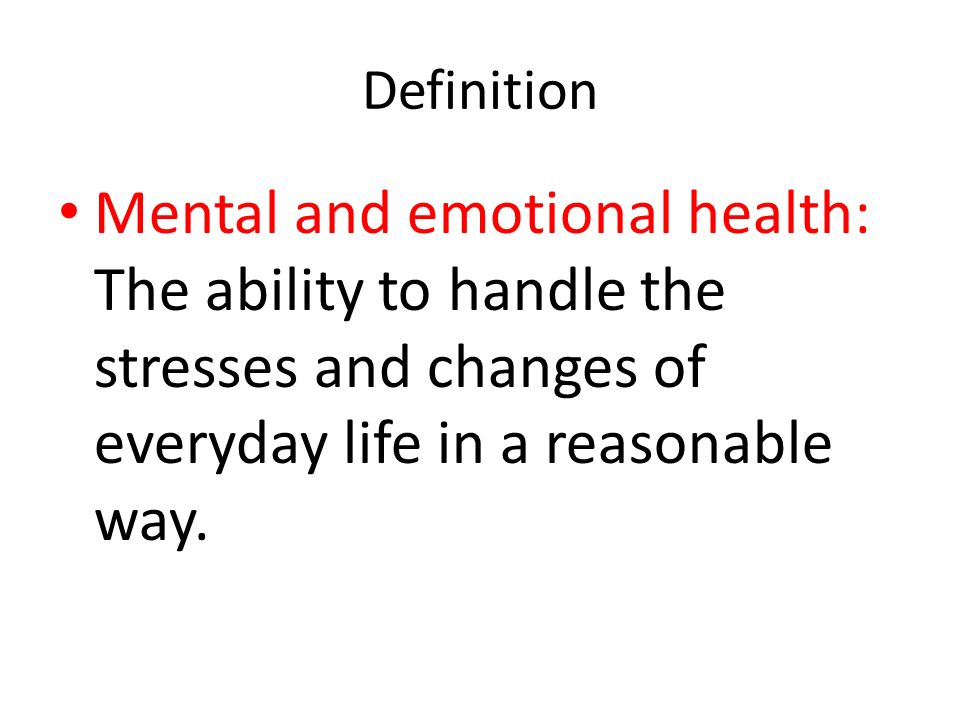 Definition Mental and emotional health: The ability to handle the stresses and changes of everyday life in a reasonable way.