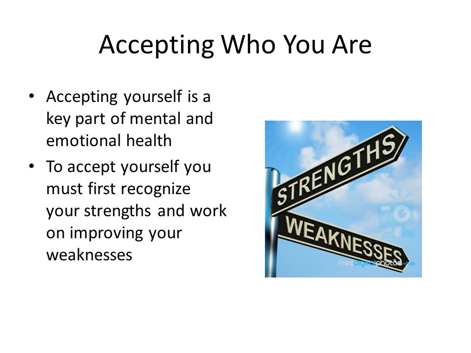 Accepting Who You Are Accepting yourself is a key part of mental and emotional health.