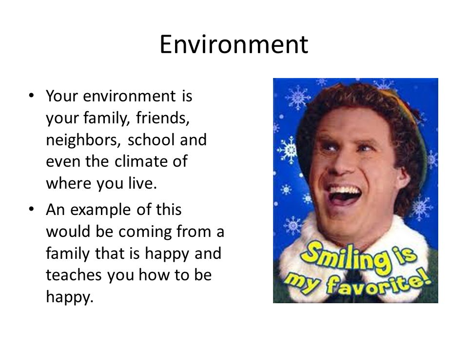 Environment Your environment is your family, friends, neighbors, school and even the climate of where you live.