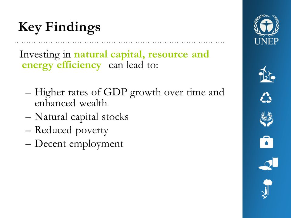 Key Findings Investing in natural capital, resource and energy efficiency can lead to: Higher rates of GDP growth over time and enhanced wealth.
