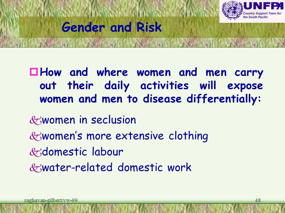 Gender and Risk How and where women and men carry out their daily activities will expose women and men to disease differentially: