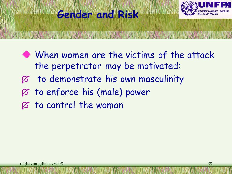 Gender and Risk When women are the victims of the attack the perpetrator may be motivated: to demonstrate his own masculinity.