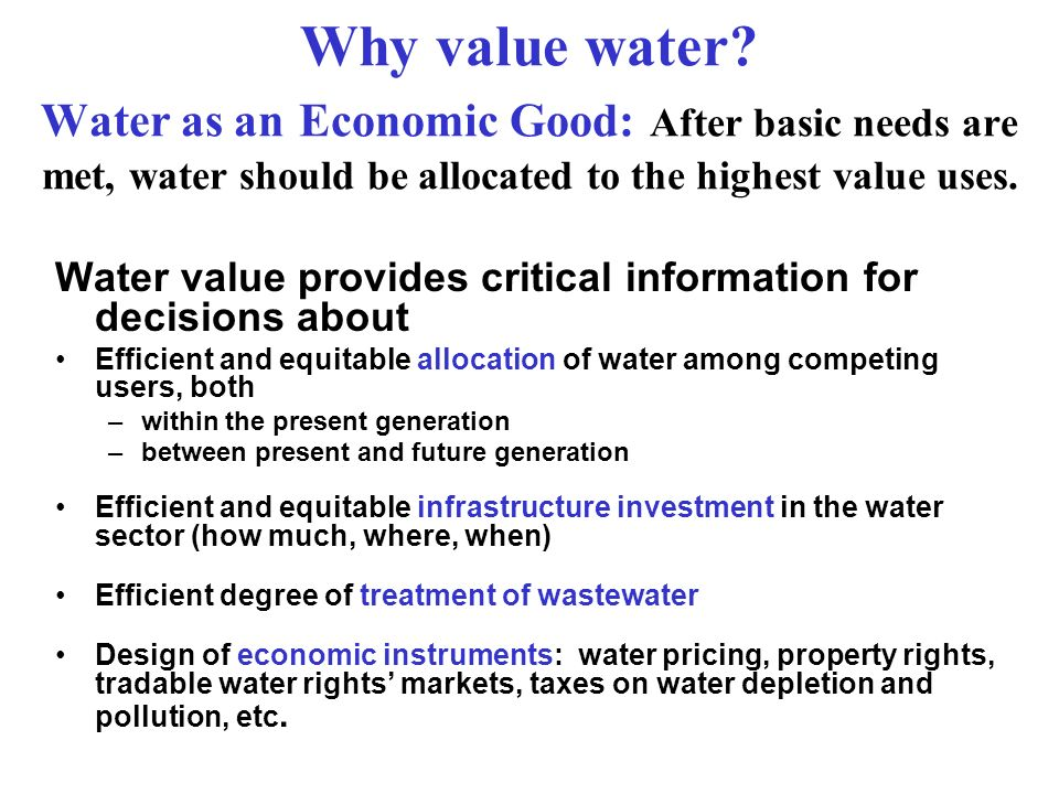 Why value water Water as an Economic Good: After basic needs are met, water should be allocated to the highest value uses.