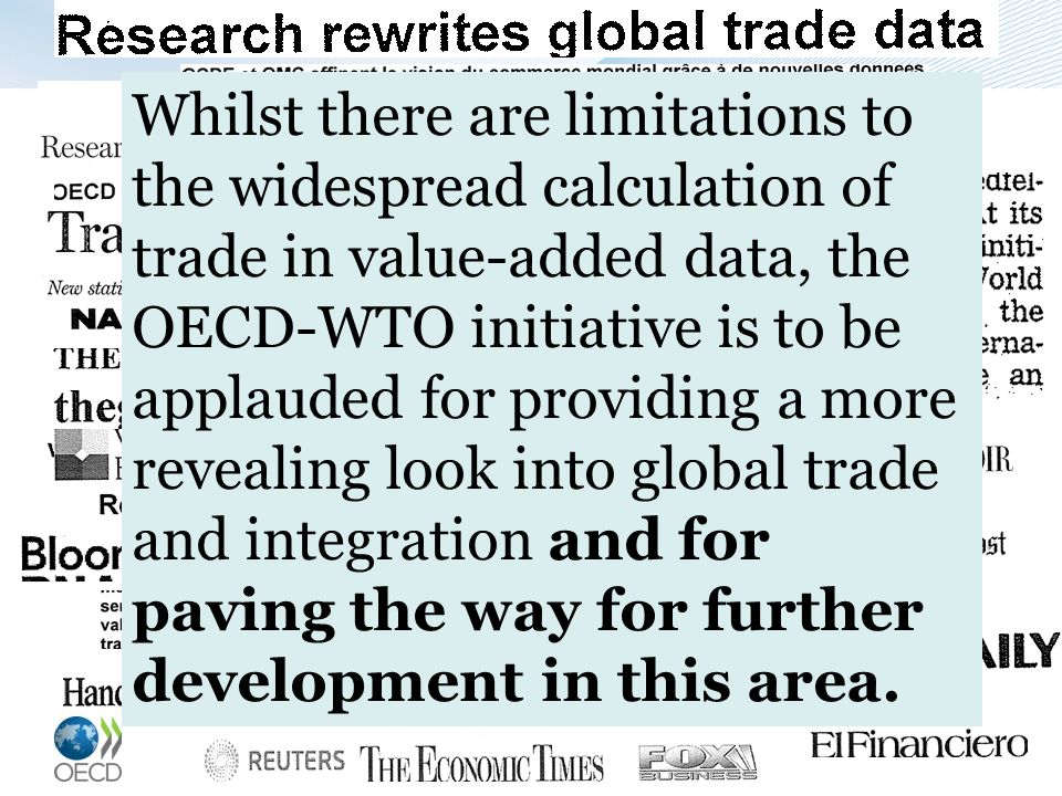 Whilst there are limitations to the widespread calculation of trade in value-added data, the OECD-WTO initiative is to be applauded for providing a more revealing look into global trade and integration and for paving the way for further development in this area.