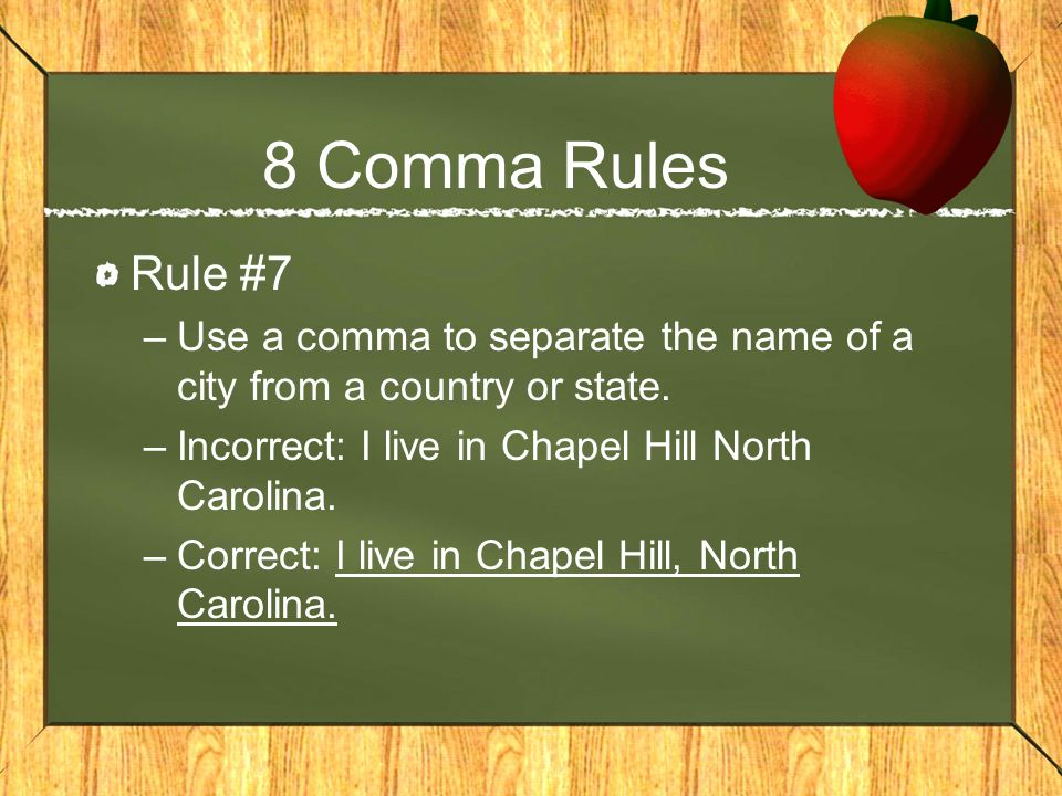 8 Comma Rules Rule #7. Use a comma to separate the name of a city from a country or state. Incorrect: I live in Chapel Hill North Carolina.