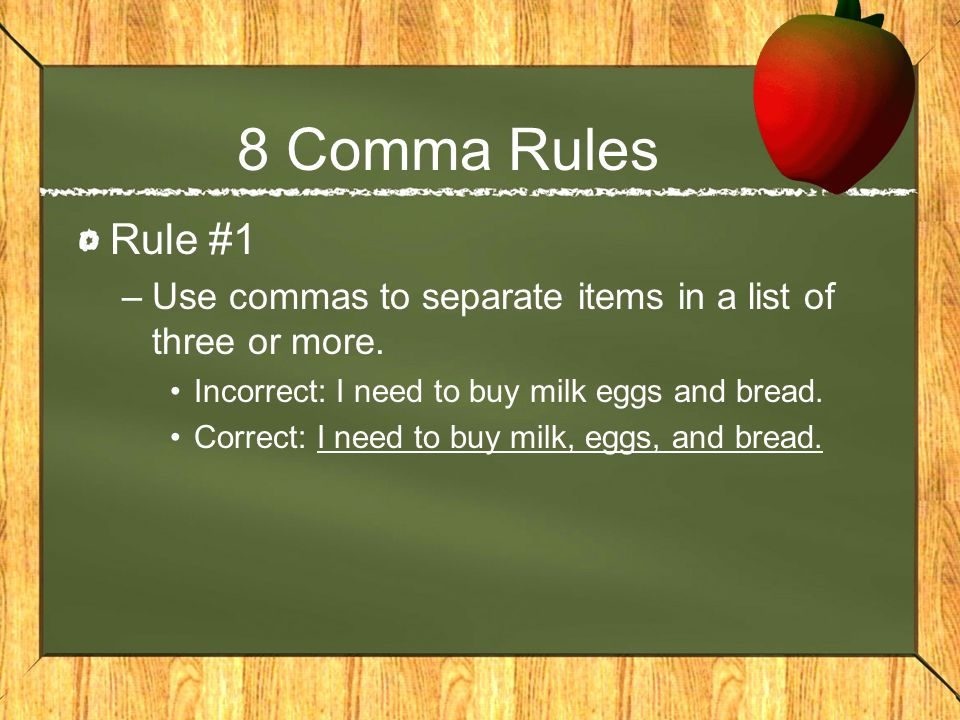 8 Comma Rules Rule #1. Use commas to separate items in a list of three or more. Incorrect: I need to buy milk eggs and bread.