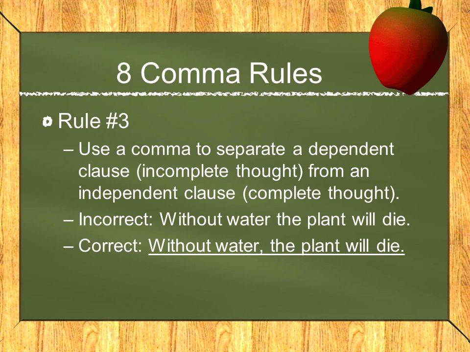 8 Comma Rules Rule #3. Use a comma to separate a dependent clause (incomplete thought) from an independent clause (complete thought).