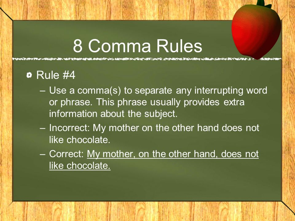 8 Comma Rules Rule #4. Use a comma(s) to separate any interrupting word or phrase. This phrase usually provides extra information about the subject.
