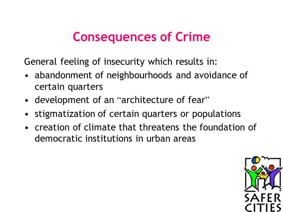 Consequences of Crime General feeling of insecurity which results in: