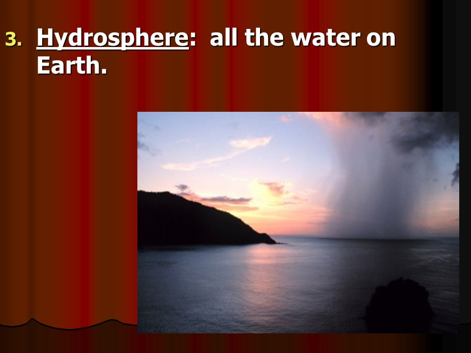 Hydrosphere: all the water on Earth.