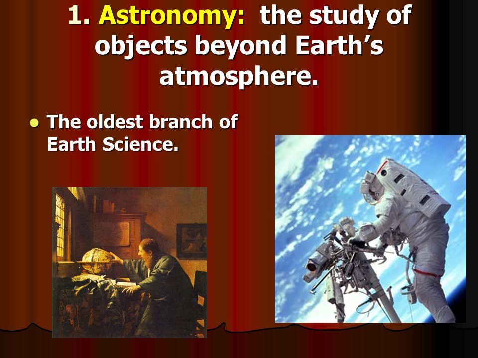 1. Astronomy: the study of objects beyond Earth's atmosphere.