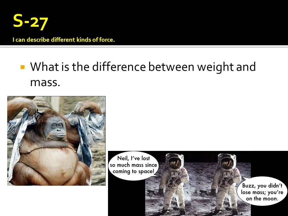 S-27 What is the difference between weight and mass.
