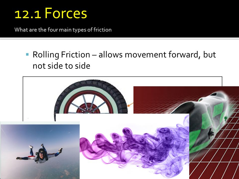 12.1 Force 12.1 Forces. What are the four main types of friction. Rolling Friction – allows movement forward, but not side to side.