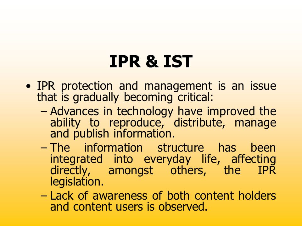 IPR & IST IPR protection and management is an issue that is gradually becoming critical: