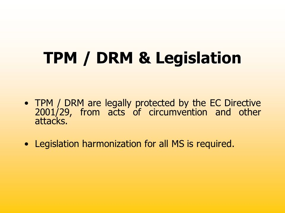 TPM / DRM & Legislation TPM / DRM are legally protected by the EC Directive 2001/29, from acts of circumvention and other attacks.
