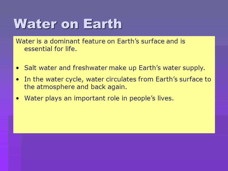 Water on Earth Water is a dominant feature on Earth's surface and is essential for life. Salt water and freshwater make up Earth's water supply.