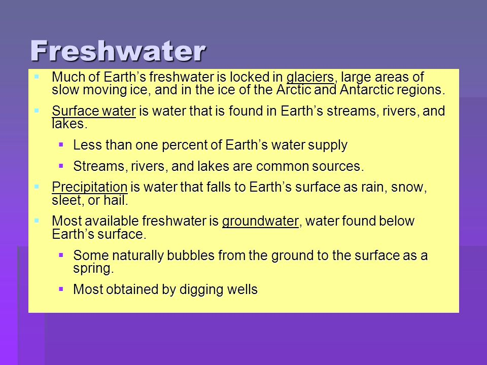 Freshwater Much of Earth's freshwater is locked in glaciers, large areas of slow moving ice, and in the ice of the Arctic and Antarctic regions.