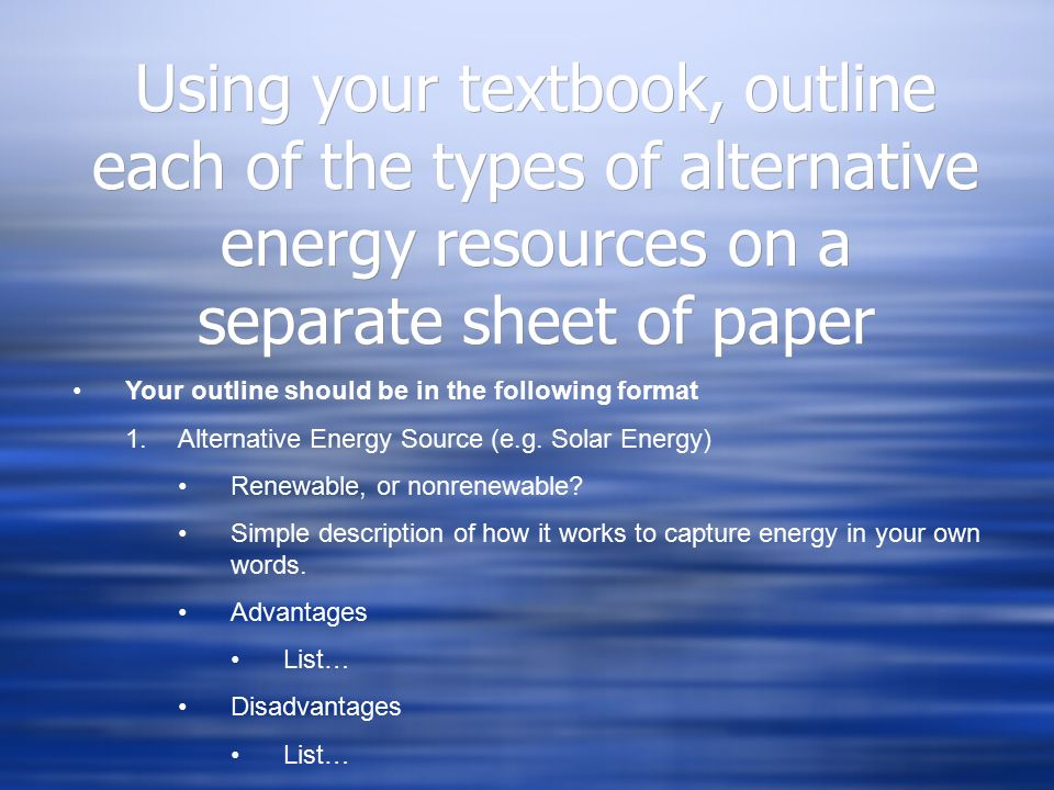 Using your textbook, outline each of the types of alternative energy resources on a separate sheet of paper