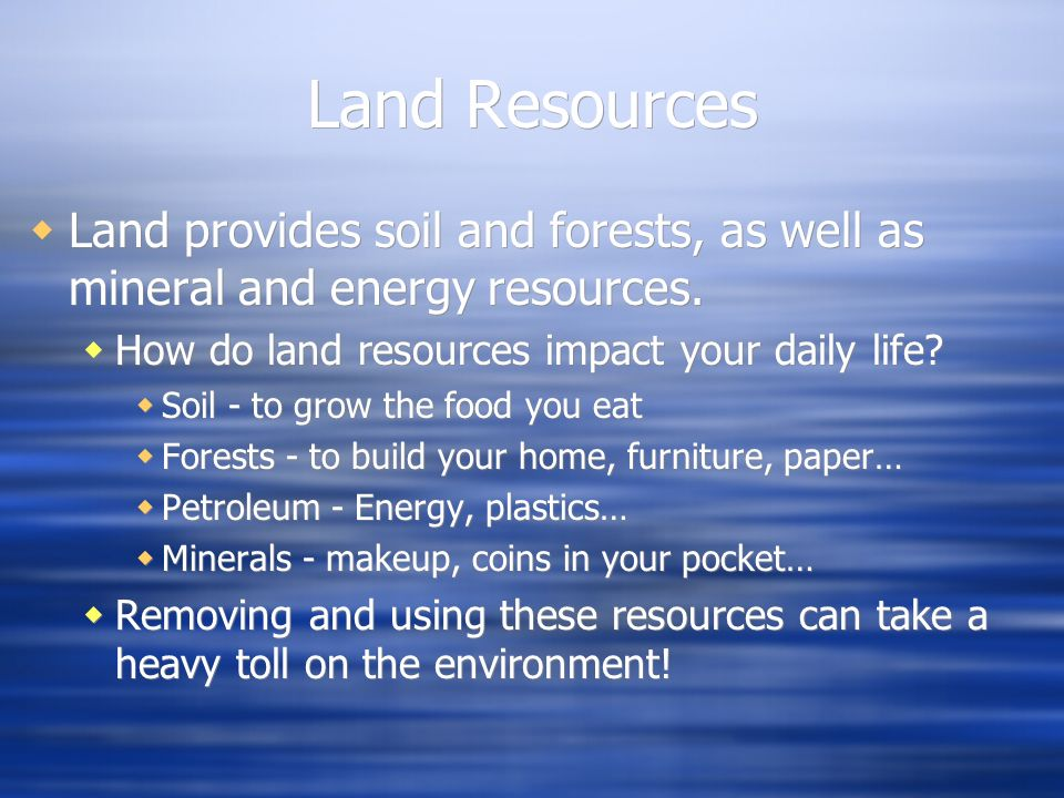 Land Resources Land provides soil and forests, as well as mineral and energy resources. How do land resources impact your daily life