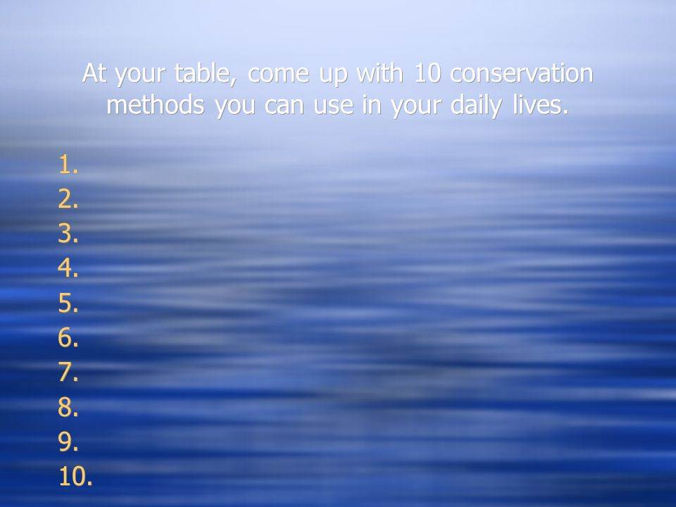 At your table, come up with 10 conservation methods you can use in your daily lives.