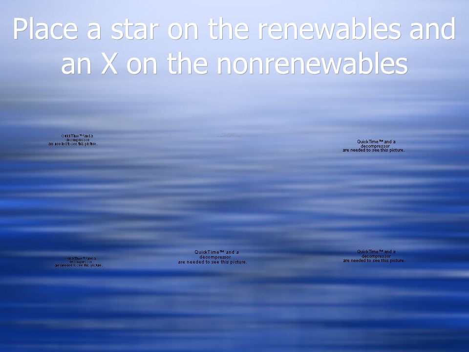 Place a star on the renewables and an X on the nonrenewables