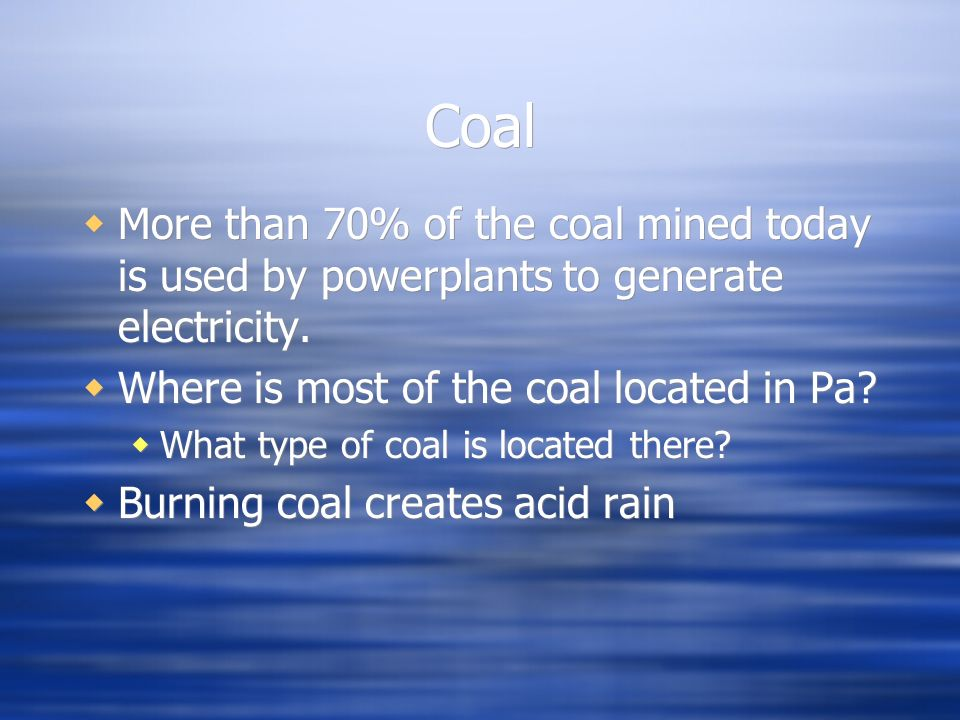 Coal More than 70% of the coal mined today is used by powerplants to generate electricity. Where is most of the coal located in Pa
