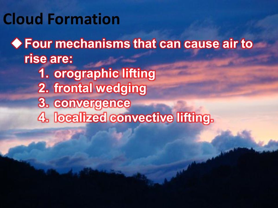 Cloud Formation Four mechanisms that can cause air to rise are: